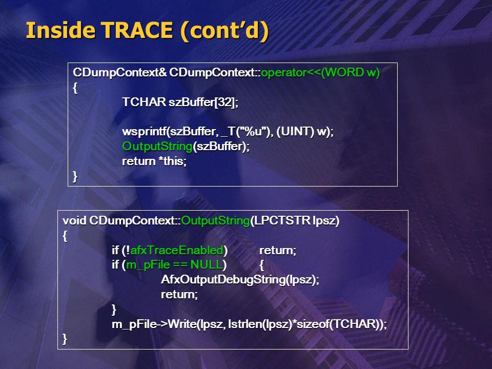 Inside TRACE (cont'd) CDumpContext& CDumpContext::operator<<(WORD w) { TCHAR szBuffer[32]; wsprintf(szBuffer, _T( %u ), (UINT) w);